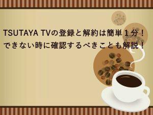 TSUTAYA TVの登録と解約は簡単1分!できない時に確認するべきことも解説!