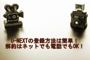 U-NEXTの登録方法は簡単!解約はネットでも電話でもOK!