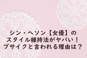 シン・ヘソン【女優】のスタイル維持法がヤバい!ブサイクと言われる理由は?