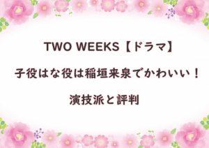 TWO WEEKS【ドラマ】子役はな役は稲垣来泉でかわいい!演技派と評判
