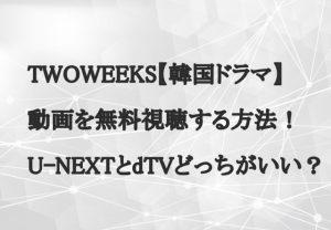 TWOWEEKS【韓国ドラマ】動画を無料視聴する方法!U-NEXTとdTVどっちがいい?