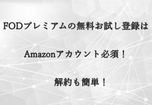 FODプレミアムの無料お試し登録はAmazonアカウント必須!解約も簡単!