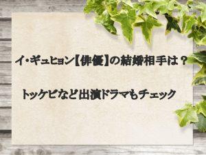 イ・ギュヒョン【俳優】の結婚相手は?トッケビなど出演ドラマもチェック