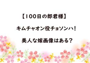 【100日の郎君様】キムチャオン役はチョソンハ!美人な嫁画像はある?