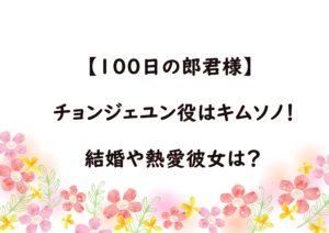 【100日の郎君様】チョンジェユン役はキムソノ!熱愛彼女や結婚の噂は?