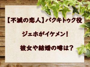 【不滅の恋人】パクキトゥク役のジェホがイケメン!彼女や結婚の噂は?