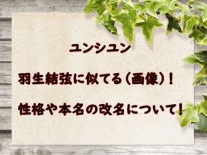 ユンシユンが羽生結弦に似てる(画像)!性格や本名の改名についても!